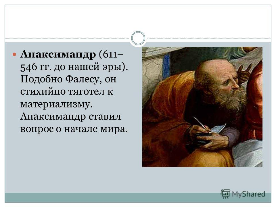 Анаксимандр (611– 546 гг. до нашей эры). Подобно Фалесу, он стихийно тяготел к материализму. Анаксимандр ставил вопрос о начале мира.
