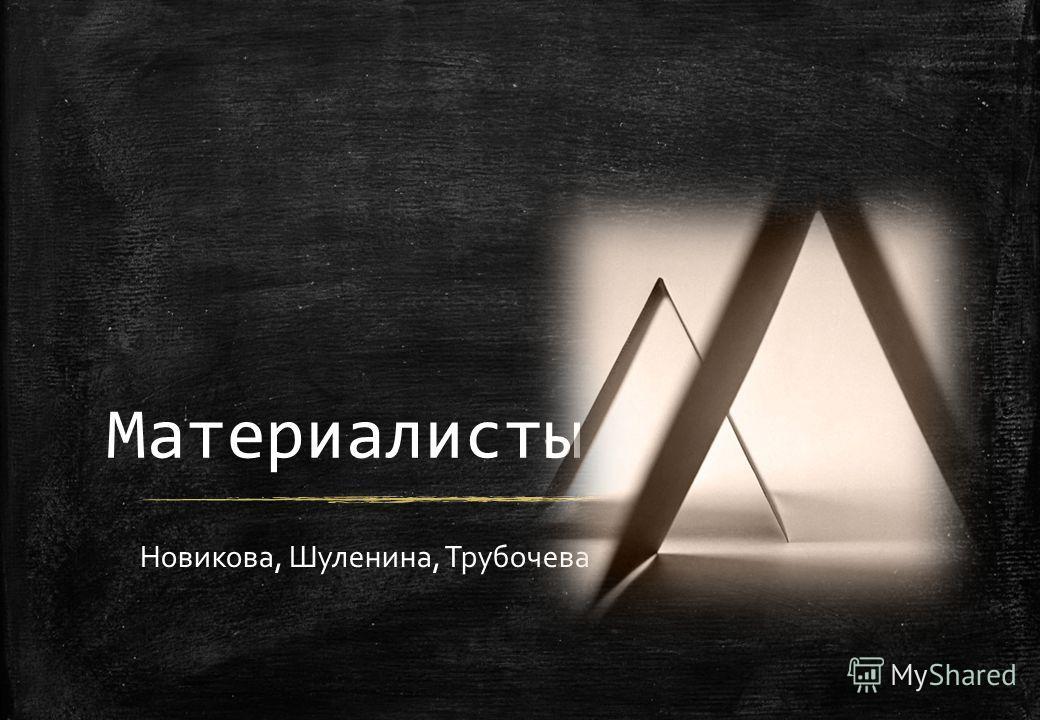 Материалисты Новикова, Шуленина, Трубочева