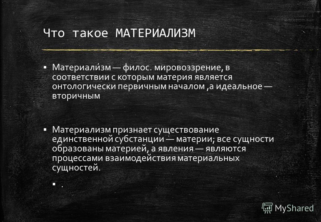 Что такое МАТЕРИАЛИЗМ Материали́зм филос. мировоззрение, в соответствии с которым материя является онтологически первичным началом,а идеальное вторичным Материализм признает существование единственной субстанции материи; все сущности образованы матер