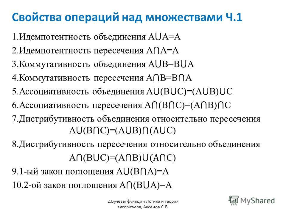 Свойства операций над множествами Ч.1 1.Идемпотентность объединения A A=A 2.Идемпотентность пересечения A A=A 3.Коммутативность объединения A B=B A 4.Коммутативность пересечения A B=B A 5.Ассоциативность объединения A (B C)=(A B) C 6.Ассоциативность