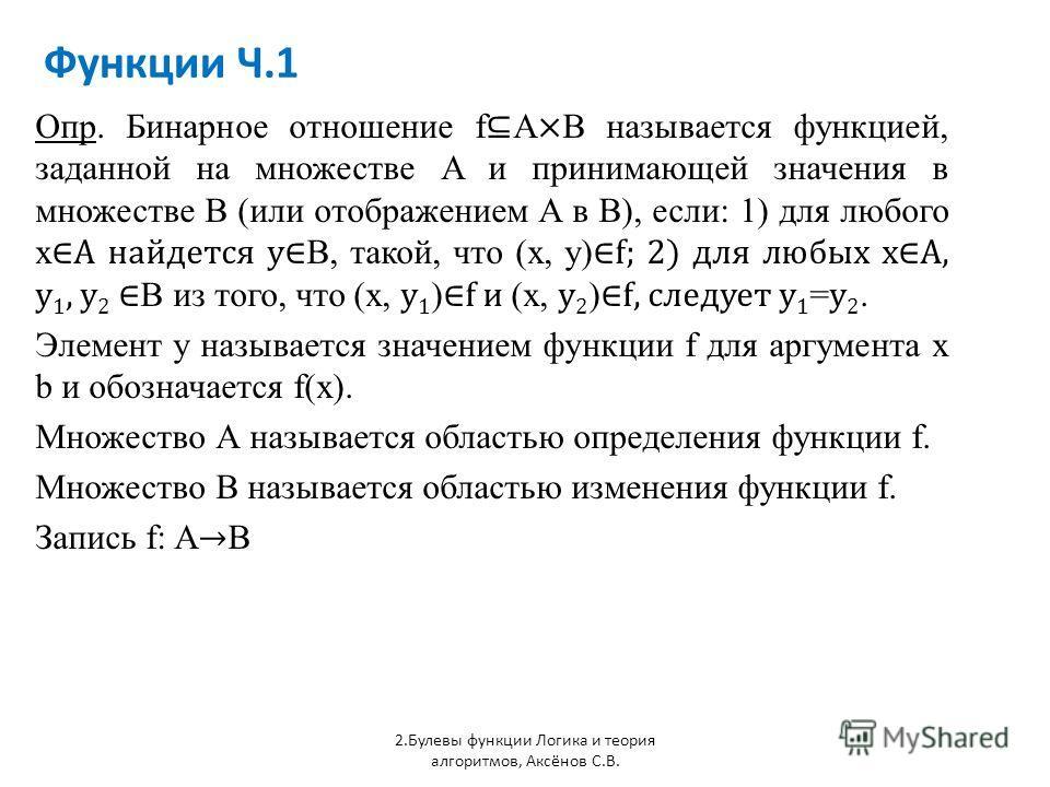 Функции Ч.1 2.Булевы функции Логика и теория алгоритмов, Аксёнов С.В. Опр. Бинарное отношение f A × B называется функцией, заданной на множестве A и принимающей значения в множестве В (или отображением А в В), если: 1) для любого x A найдется y B, та
