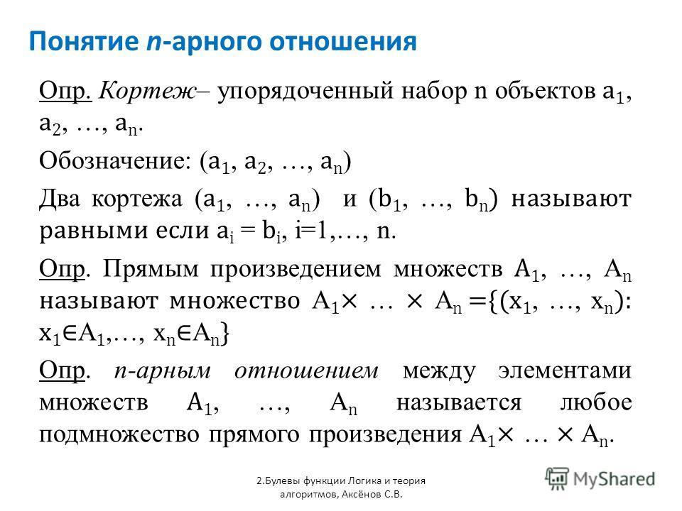 Понятие n-арного отношения 2.Булевы функции Логика и теория алгоритмов, Аксёнов С.В. Опр. Кортеж– упорядоченный набор n объектов a 1, a 2, …, a n. Обозначение: ( a 1, a 2, …, a n ) Два кортежа ( a 1, …, a n ) и ( b 1, …, b n ) называют равными если a