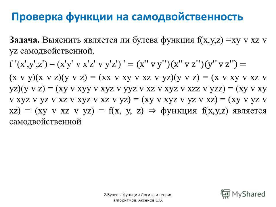 Проверка функции на самодвойственность 2.Булевы функции Логика и теория алгоритмов, Аксёнов С.В. Задача. Выяснить является ли булева функция f(x,y,z) =xy v xz v yz самодвойственной. f ' (x ',y ',z ' ) = (x ' y ' v x ' z ' v y ' z ' ) ' = (x'' v y'')(