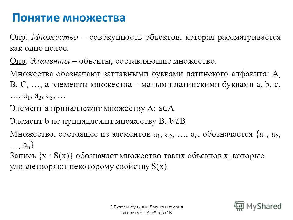 Понятие множества Опр. Множество – совокупность объектов, которая рассматривается как одно целое. Опр. Элементы – объекты, составляющие множество. Множества обозначают заглавными буквами латинского алфавита: A, B, C, …, а элементы множества – малыми
