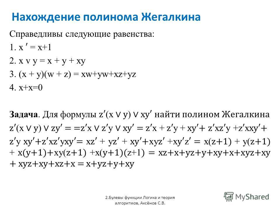 Нахождение полинома Жегалкина 2.Булевы функции Логика и теория алгоритмов, Аксёнов С.В. Справедливы следующие равенства: 1. x = x+1 2. x v y = x + y + xy 3. (x + y)(w + z) = xw+yw+xz+yz 4. x+x=0 Задача. Для формулы z (x y ) xy найти полином Жегалкина