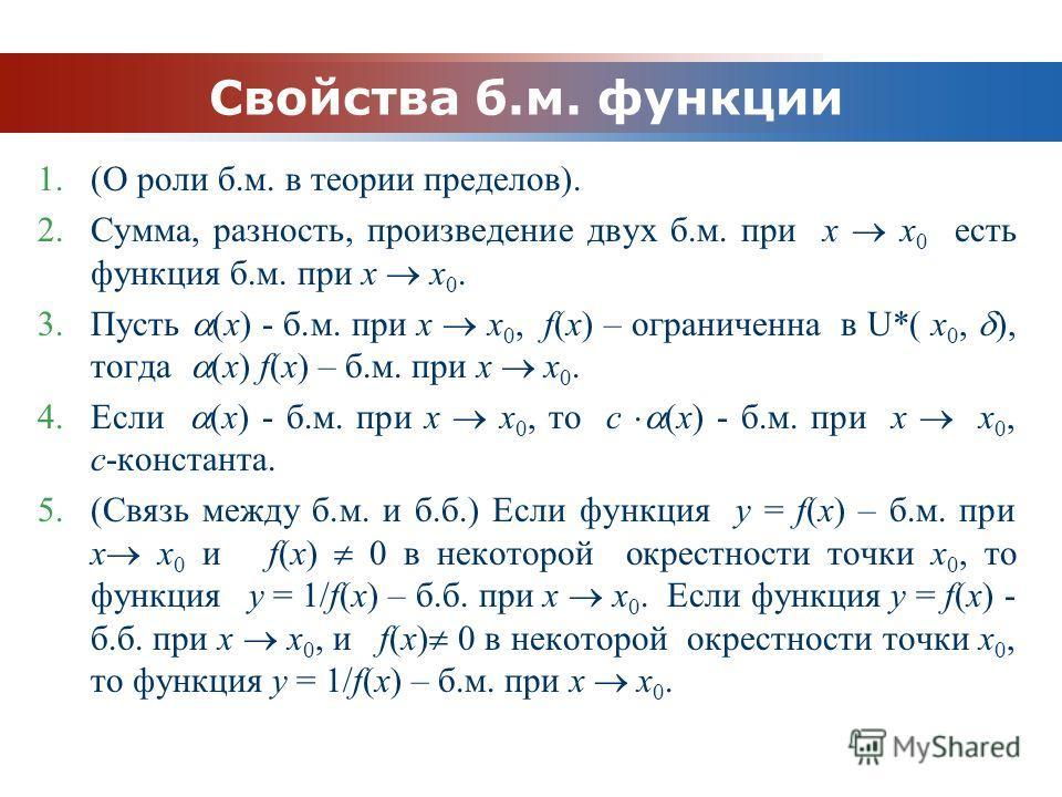 www.themegallery.com Company Logo Свойства б.м. функции 1.(О роли б.м. в теории пределов). 2.Сумма, разность, произведение двух б.м. при x x 0 есть функция б.м. при x x 0. 3.Пусть (x) - б.м. при x x 0, f(x) – ограниченна в U*( x 0, ), тогда (x) f(x)