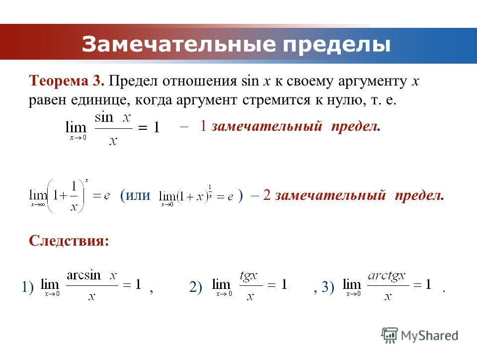 www.themegallery.com Company Logo Замечательные пределы Теорема 3. Предел отношения sin x к своему аргументу x равен единице, когда аргумент стремится к нулю, т. е. – 1 замечательный предел. (или ) – 2 замечательный предел. Следствия: 1), 2), 3).