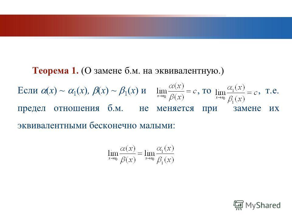 www.themegallery.com Company Logo Теорема 1. (О замене б.м. на эквивалентную.) Если (x) ~ 1 (x), (x) ~ 1 (x) и, то, т.е. предел отношения б.м. не меняется при замене их эквивалентными бесконечно малыми: