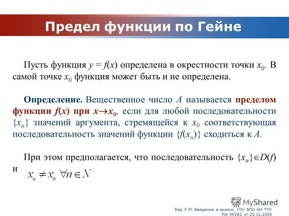 Бер Л.М. Введение в анализ ГОУ ВПО НИ ТПУ Рег.282 от 25.11.2009 Предел функции по Гейне Пусть функция у = f(x) определена в окрестности точки x 0. В самой точке x 0 функция может быть и не определена. Определение. Вещественное число А называется пред