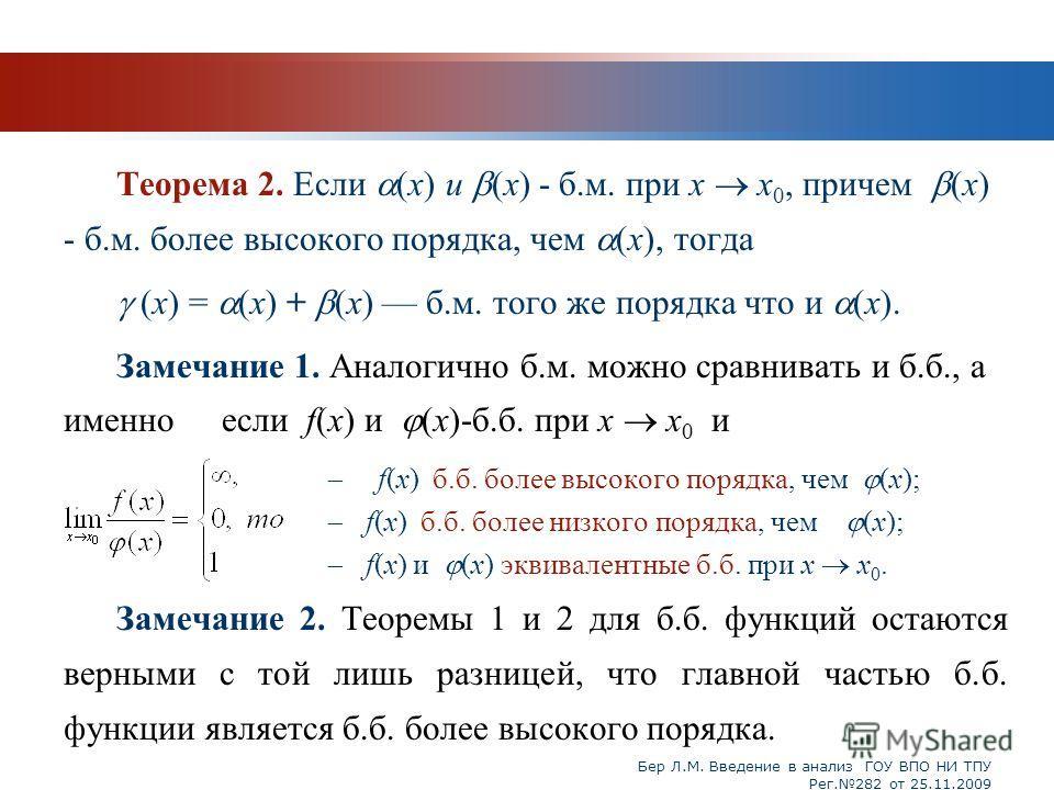 Бер Л.М. Введение в анализ ГОУ ВПО НИ ТПУ Рег.282 от 25.11.2009 Теорема 2. Если (x) и (x) - б.м. при x x 0, причем (x) - б.м. более высокого порядка, чем (x), тогда (х) = (x) + (x) б.м. того же порядка что и (x). Замечание 1. Аналогично б.м. можно ср