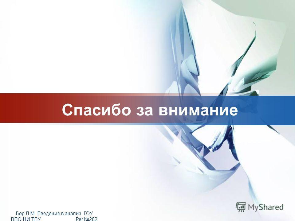 LOGO Бер Л.М. Введение в анализ ГОУ ВПО НИ ТПУ Рег.282 от 25.11.2009 Спасибо за внимание