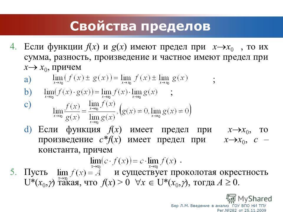 Бер Л.М. Введение в анализ ГОУ ВПО НИ ТПУ Рег.282 от 25.11.2009 Свойства пределов 4.Если функции f(x) и g(x) имеют предел при х x 0, то их сумма, разность, произведение и частное имеют предел при х x 0, причем a) ; b) ; c) d)Если функция f(x) имеет п
