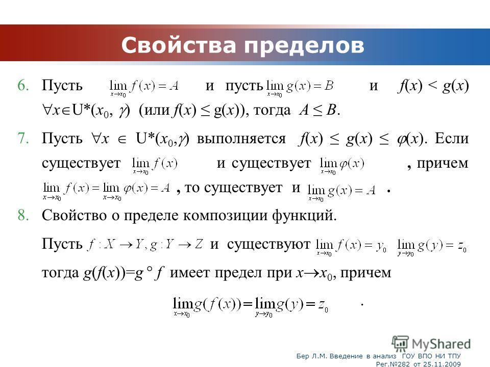 Бер Л.М. Введение в анализ ГОУ ВПО НИ ТПУ Рег.282 от 25.11.2009 Свойства пределов 6.Пусть и пусть и f(x) < g(x) x U*(x 0, ) (или f(x) g(x)), тогда А B. 7.Пусть x U*(x 0, ) выполняется f(x) g(x) (x). Если существует и существует, причем, то существует
