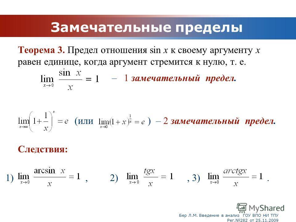 Бер Л.М. Введение в анализ ГОУ ВПО НИ ТПУ Рег.282 от 25.11.2009 Замечательные пределы Теорема 3. Предел отношения sin x к своему аргументу x равен единице, когда аргумент стремится к нулю, т. е. – 1 замечательный предел. (или ) – 2 замечательный пред