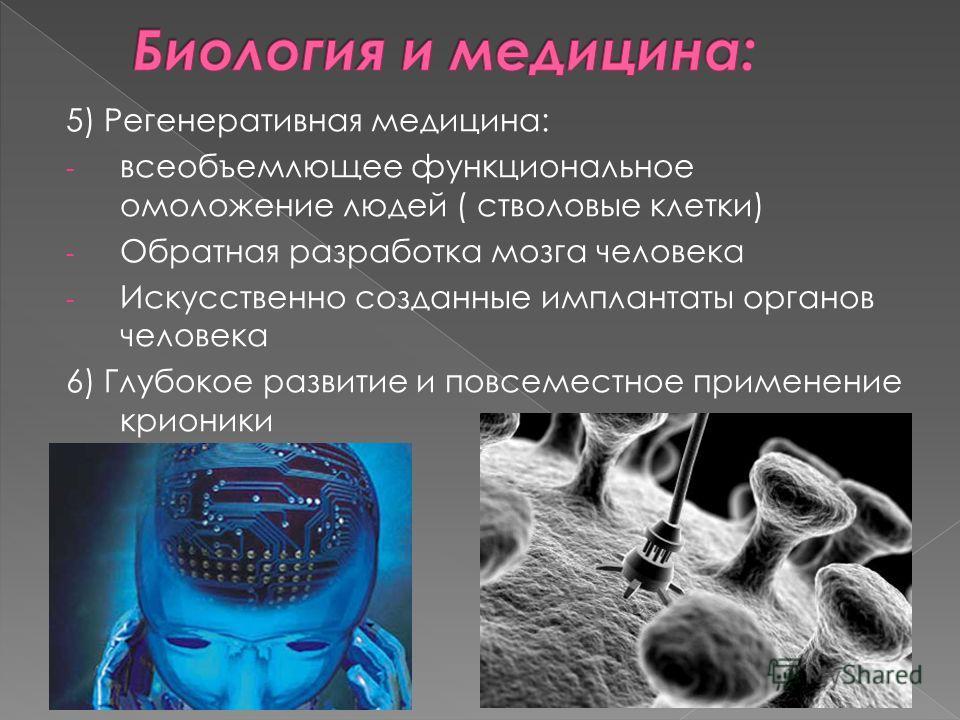 5) Регенеративная медицина: - всеобъемлющее функциональное омоложение людей ( стволовые клетки) - Обратная разработка мозга человека - Искусственно созданные имплантаты органов человека 6) Глубокое развитие и повсеместное применение крионики