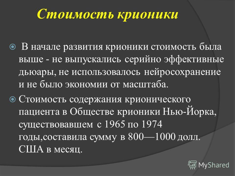 Стоимость крионики В начале развития крионики стоимость была выше - не выпускались серийно эффективные дьюары, не использовалось нейросохранение и не было экономии от масштаба. Стоимость содержания крионического пациента в Обществе крионики Нью-Йорка