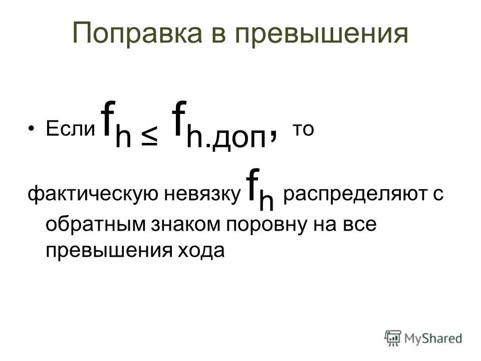 Расчёт невязки в зависимости от вида нивелирного хода 1. f h = h измер. – h теор, где h теор. = Н ПКn – Н ПК0. 2. h теор. = 0, f h = h измер. 3. f h = h пр – h обр