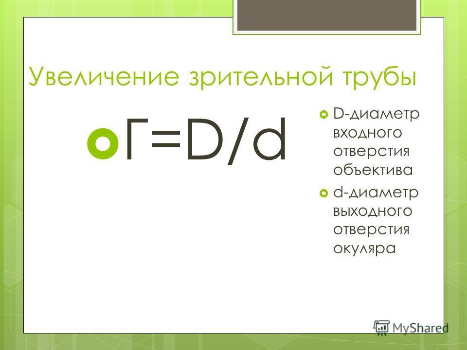 Увеличение зрительной трубы Г=D/d D-диаметр входного отверстия объектива d-диаметр выходного отверстия окуляра