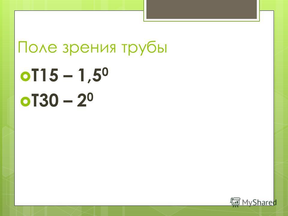 Поле зрения трубы Т15 – 1,5 0 Т30 – 2 0
