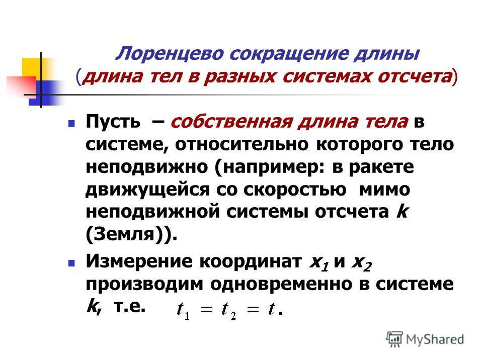 Лоренцево сокращение длины (длина тел в разных системах отсчета) Пусть – собственная длина тела в системе, относительно которого тело неподвижно (например: в ракете движущейся со скоростью мимо неподвижной системы отсчета k (Земля)). Измерение коорди