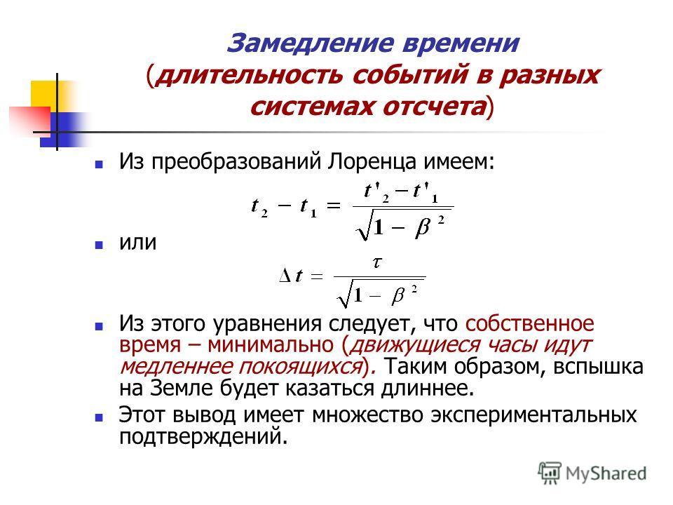 Замедление времени (длительность событий в разных системах отсчета) Из преобразований Лоренца имеем: или Из этого уравнения следует, что собственное время – минимально (движущиеся часы идут медленнее покоящихся). Таким образом, вспышка на Земле будет