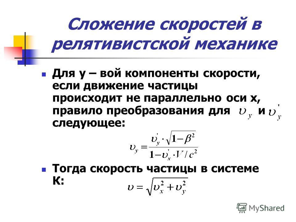 Сложение скоростей в релятивистской механике Для у – вой компоненты скорости, если движение частицы происходит не параллельно оси х, правило преобразования для и следующее: Тогда скорость частицы в системе К: