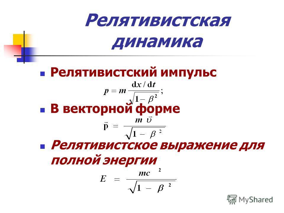 Релятивистская динамика Релятивистский импульс В векторной форме Релятивистское выражение для полной энергии