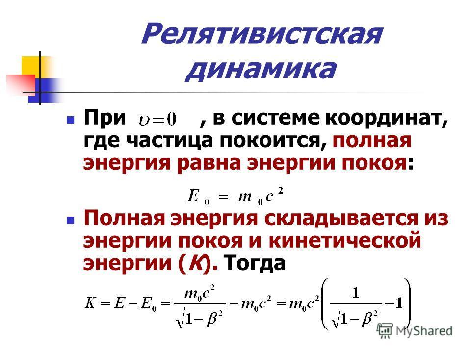 Релятивистская динамика При, в системе координат, где частица покоится, полная энергия равна энергии покоя: Полная энергия складывается из энергии покоя и кинетической энергии (К). Тогда
