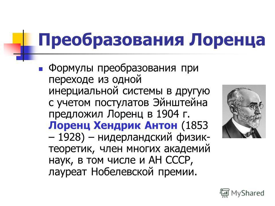 Преобразования Лоренца Формулы преобразования при переходе из одной инерциальной системы в другую с учетом постулатов Эйнштейна предложил Лоренц в 1904 г. Лоренц Хендрик Антон (1853 – 1928) – нидерландский физик- теоретик, член многих академий наук,