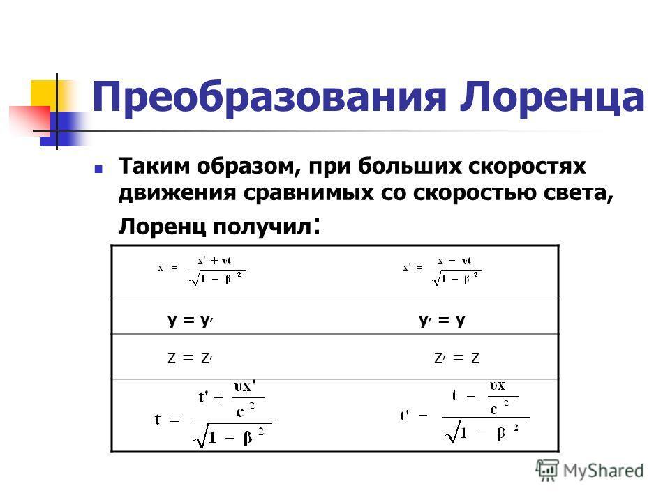 Преобразования Лоренца Таким образом, при больших скоростях движения сравнимых со скоростью света, Лоренц получил : y = y, y, = y z = z, z, = z