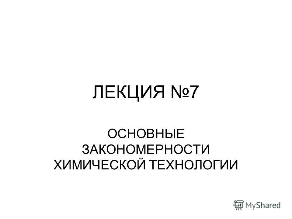 ЛЕКЦИЯ 7 ОСНОВНЫЕ ЗАКОНОМЕРНОСТИ ХИМИЧЕСКОЙ ТЕХНОЛОГИИ
