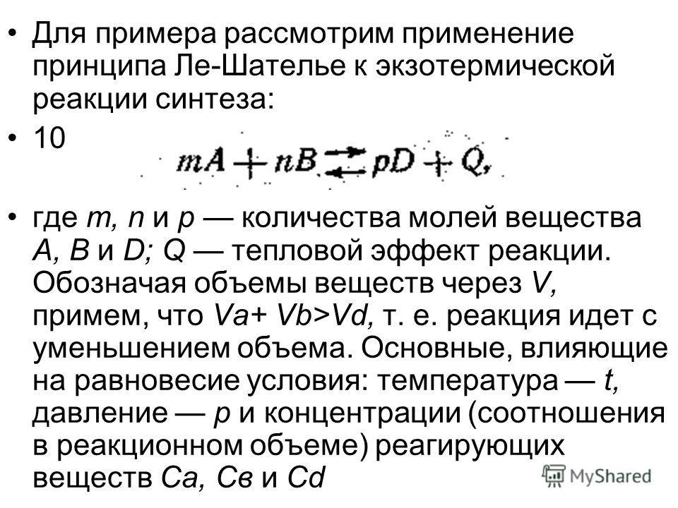 Для примера рассмотрим применение принципа Ле-Шателье к экзотермической реакции синтеза: 10 где т, n и р количества молей вещества А, В и D; Q тепловой эффект реакции. Обозначая объемы веществ через V, примем, что Va+ Vb>Vd, т. е. реакция идет с умен