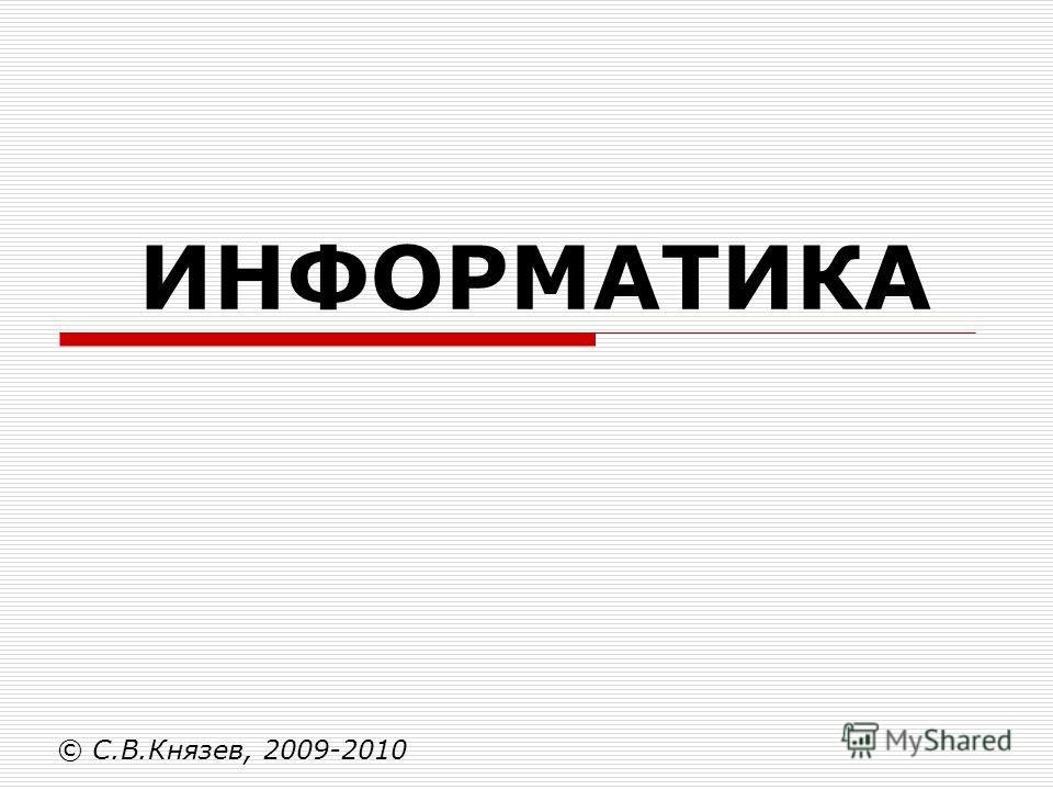ИНФОРМАТИКА © С.В.Князев, 2009-2010