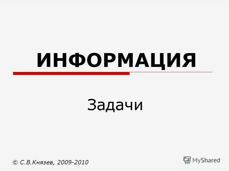 ИНФОРМАЦИЯ Задачи © С.В.Князев, 2009-2010