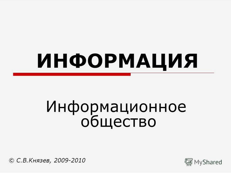 ИНФОРМАЦИЯ Информационное общество © С.В.Князев, 2009-2010
