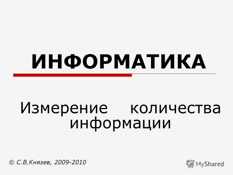 ИНФОРМАТИКА © С.В.Князев, 2009-2010 Измерение количества информации