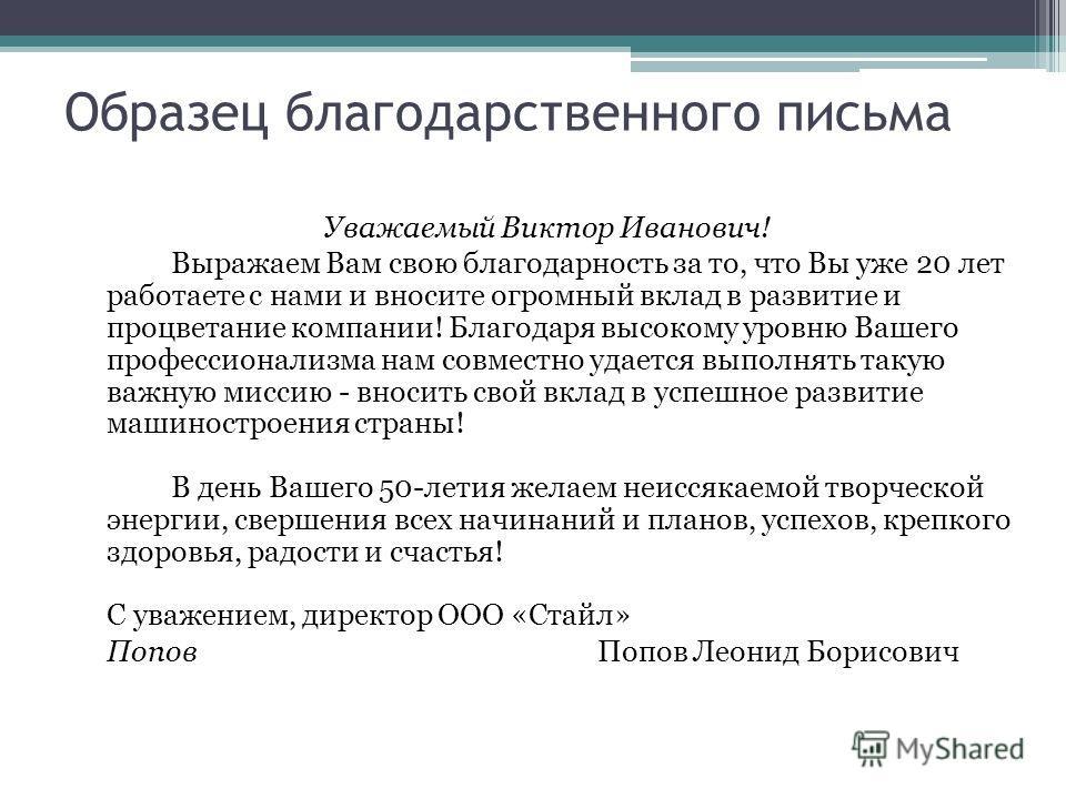 Образец благодарственного письма Уважаемый Виктор Иванович! Выражаем Вам свою благодарность за то, что Вы уже 20 лет работаете с нами и вносите огромный вклад в развитие и процветание компании! Благодаря высокому уровню Вашего профессионализма нам со