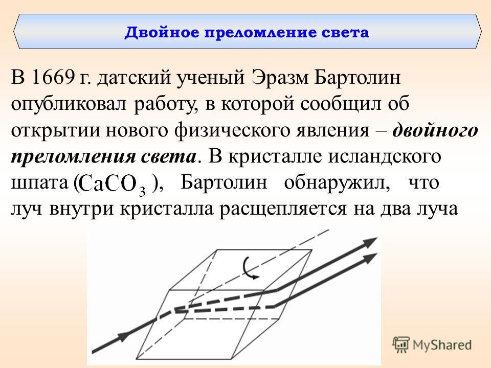 Двойное преломление света В 1669 г. датский ученый Эразм Бартолин опубликовал работу, в которой сообщил об открытии нового физического явления – двойного преломления света. В кристалле исландского шпата ( ), Бартолин обнаружил, что луч внутри кристал