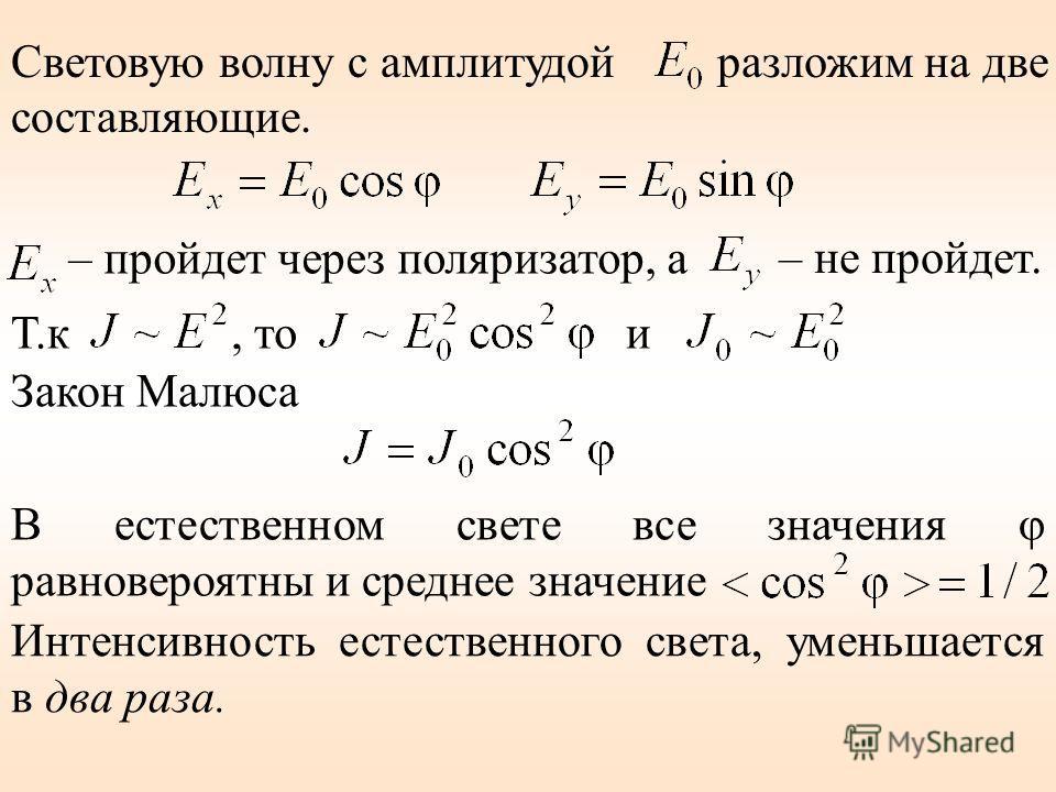 Световую волну с амплитудой разложим на две составляющие. – пройдет через поляризатор, а – не пройдет. Т.к, то и Закон Малюса В естественном свете все значения φ равновероятны и среднее значение Интенсивность естественного света, уменьшается в два ра