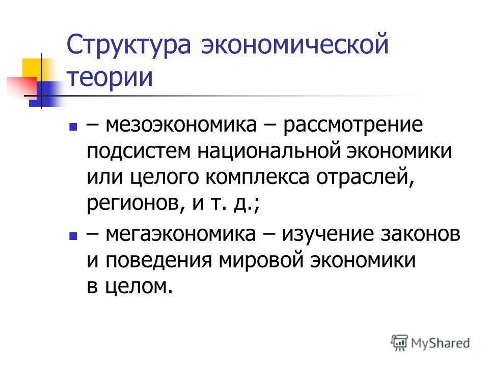 Структура экономической теории – мезоэкономика – рассмотрение подсистем национальной экономики или целого комплекса отраслей, регионов, и т. д.; – мегаэкономика – изучение законов и поведения мировой экономики в целом.