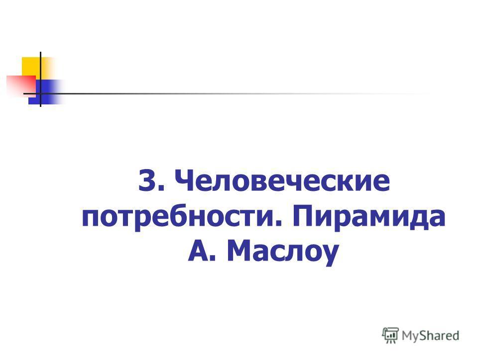 3. Человеческие потребности. Пирамида А. Маслоу