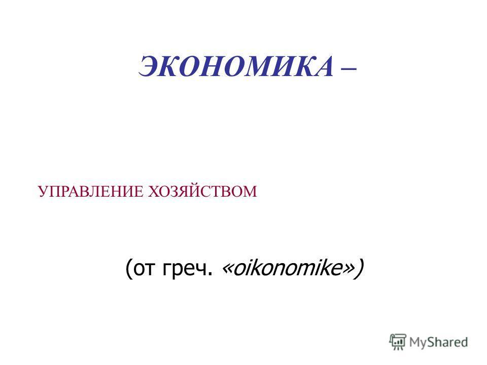 ЭКОНОМИКА – (от греч. «oikonomike») УПРАВЛЕНИЕ ХОЗЯЙСТВОМ