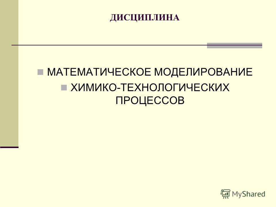ДИСЦИПЛИНА МАТЕМАТИЧЕСКОЕ МОДЕЛИРОВАНИЕ ХИМИКО-ТЕХНОЛОГИЧЕСКИХ ПРОЦЕССОВ