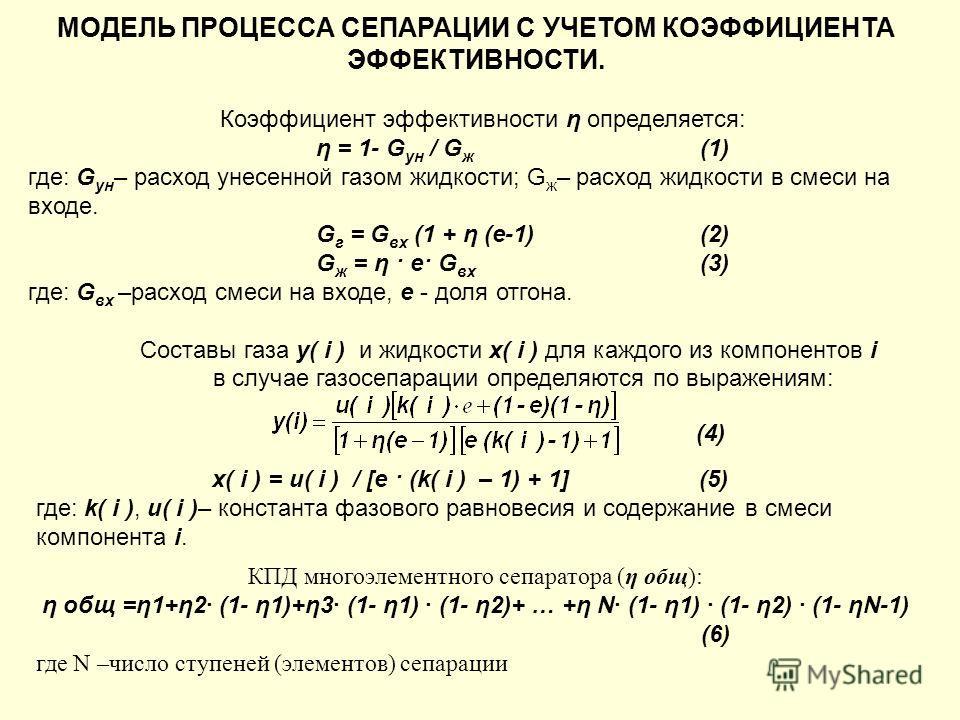 МОДЕЛЬ ПРОЦЕССА СЕПАРАЦИИ С УЧЕТОМ КОЭФФИЦИЕНТА ЭФФЕКТИВНОСТИ. Коэффициент эффективности η определяется: η = 1- G ун / G ж (1) где: G ун – расход унесенной газом жидкости; G ж – расход жидкости в смеси на входе. G г = G вх (1 + η (e-1)(2) G ж = η · e
