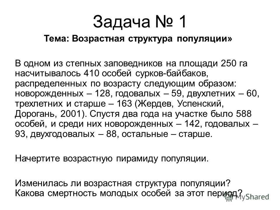 Тема: Возрастная структура популяции» В одном из степных заповедников на площади 250 га насчитывалось 410 особей сурков-байбаков, распределенных по возрасту следующим образом: новорожденных – 128, годовалых – 59, двухлетних – 60, трехлетних и старше