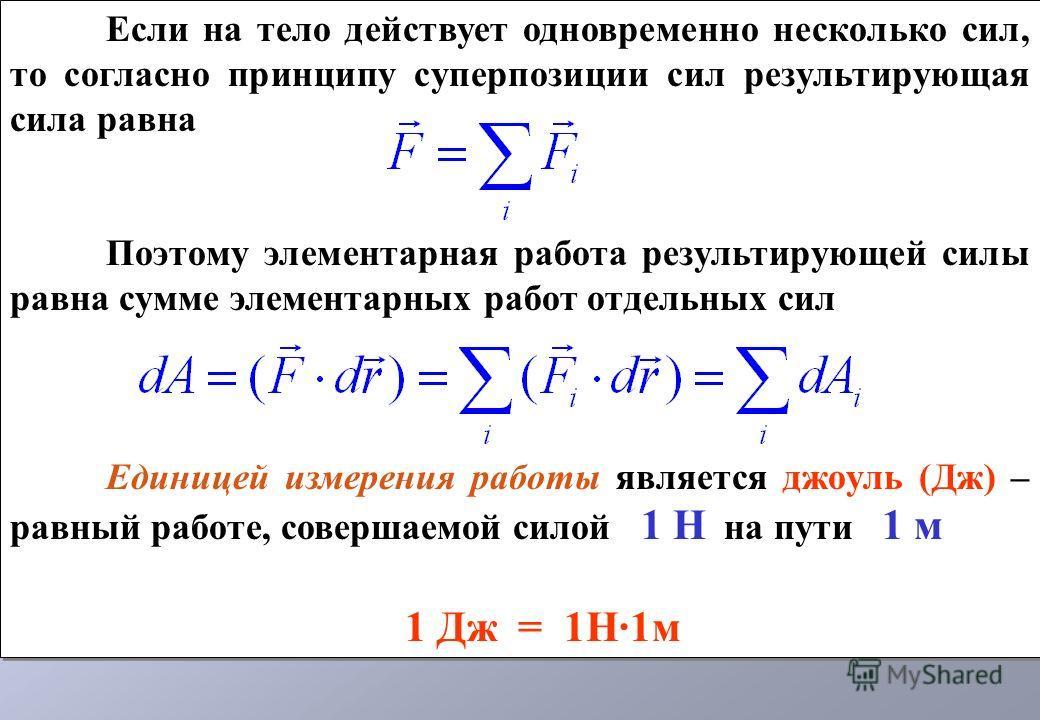 Если на тело действует одновременно несколько сил, то согласно принципу суперпозиции сил результирующая сила равна Поэтому элементарная работа результирующей силы равна сумме элементарных работ отдельных сил Единицей измерения работы является джоуль
