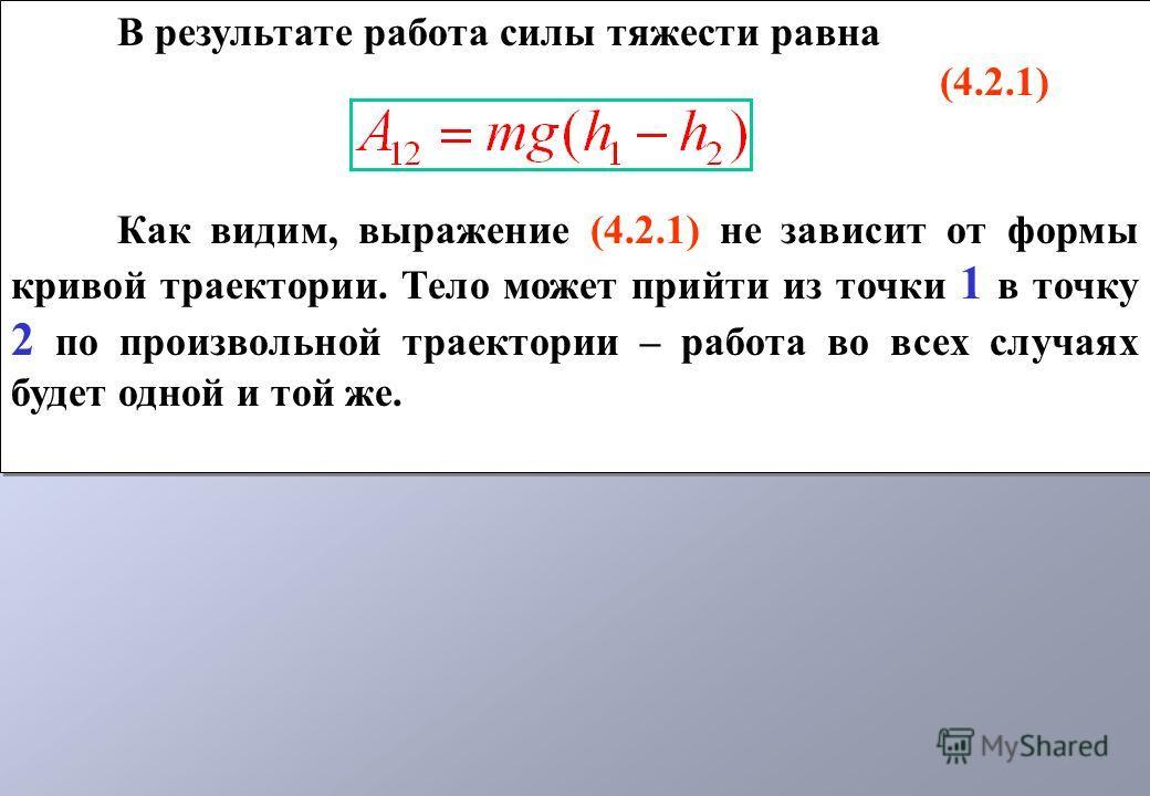 В результате работа силы тяжести равна (4.2.1) Как видим, выражение (4.2.1) не зависит от формы кривой траектории. Тело может прийти из точки 1 в точку 2 по произвольной траектории – работа во всех случаях будет одной и той же. В результате работа си