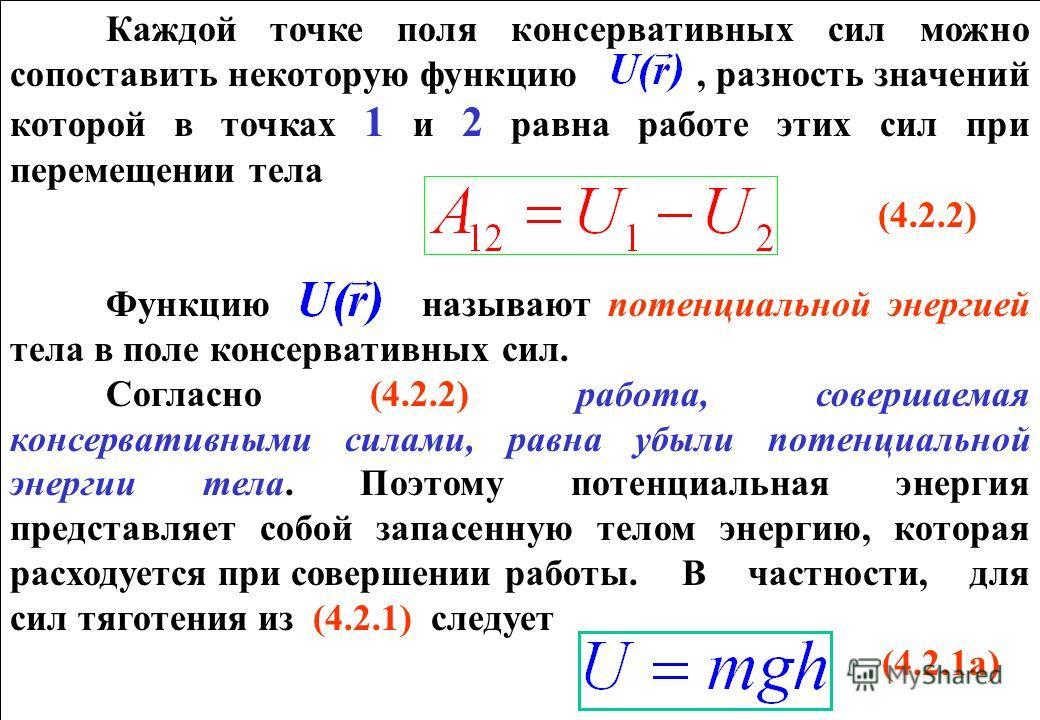 Каждой точке поля консервативных сил можно сопоставить некоторую функцию, разность значений которой в точках 1 и 2 равна работе этих сил при перемещении тела (4.2.2) Функцию называют потенциальной энергией тела в поле консервативных сил. Согласно (4.