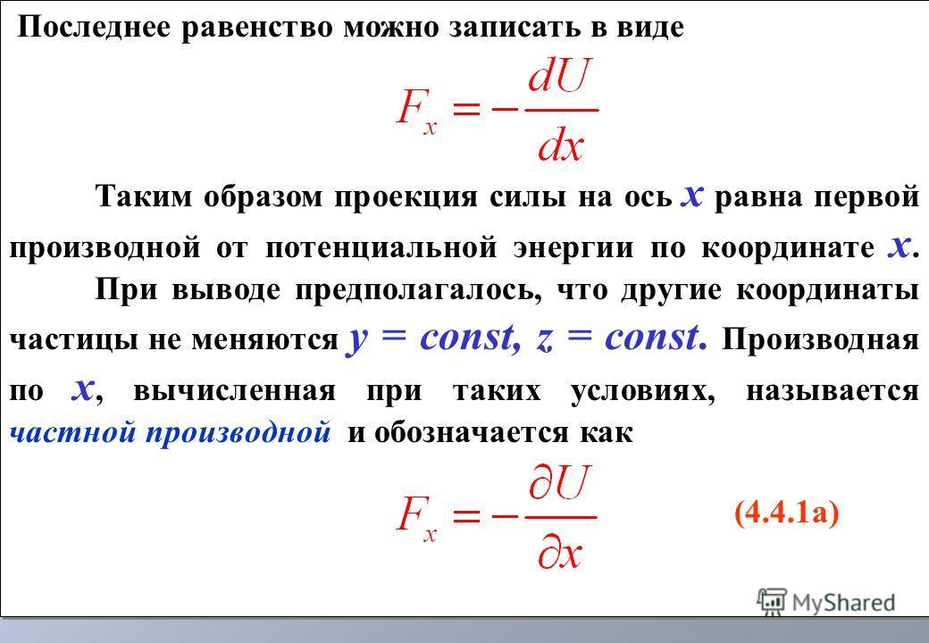 Последнее равенство можно записать в виде Таким образом проекция силы на ось х равна первой производной от потенциальной энергии по координате х. При выводе предполагалось, что другие координаты частицы не меняются у = const, z = const. Производная п