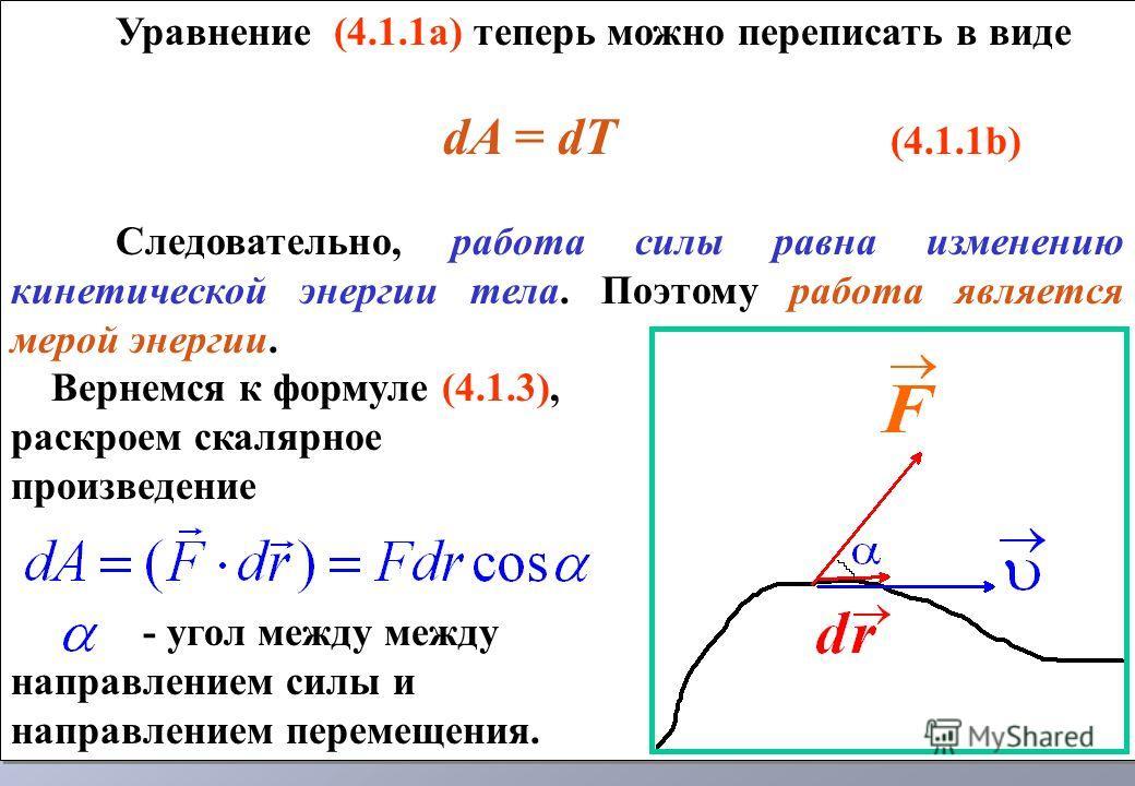 Уравнение (4.1.1а) теперь можно переписать в виде dA = dT (4.1.1b) Следовательно, работа силы равна изменению кинетической энергии тела. Поэтому работа является мерой энергии. Вернемся к формуле (4.1.3), раскроем скалярное произведение - угол между м